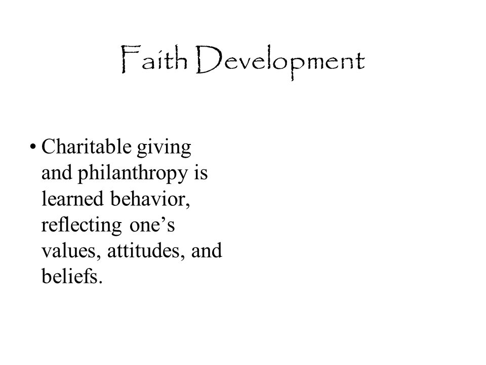 Faith Development Charitable giving and philanthropy is learned behavior, reflecting one's values, attitudes, and beliefs.