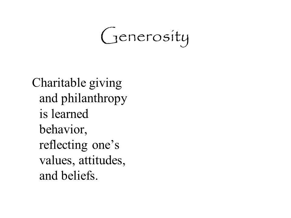 Generosity Charitable giving and philanthropy is learned behavior, reflecting one's values, attitudes, and beliefs.
