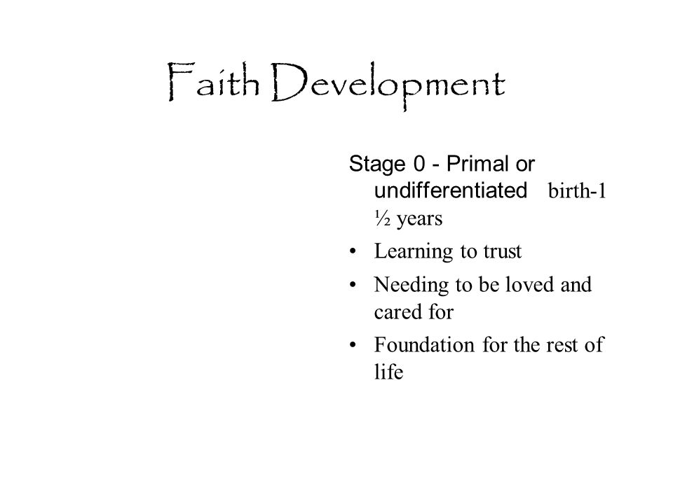 Faith Development Stage 0 - Primal or undifferentiated birth-1 ½ years Learning to trust Needing to be loved and cared for Foundation for the rest of