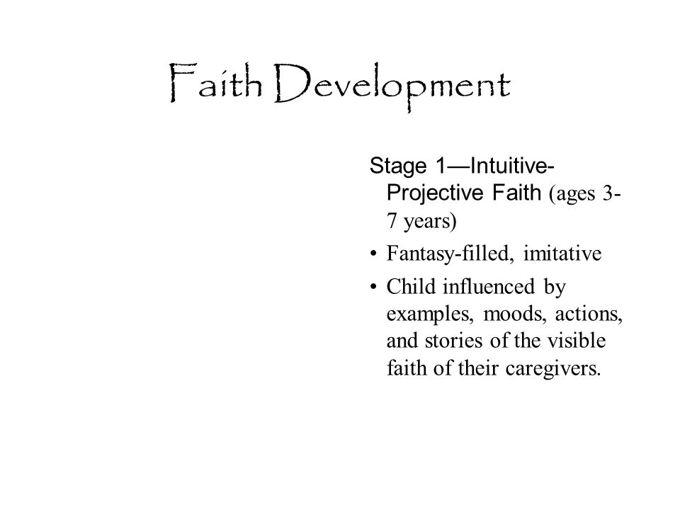 Faith Development Stage 1—Intuitive- Projective Faith (ages 3- 7 years) Fantasy-filled, imitative Child influenced by examples, moods, actions, and st