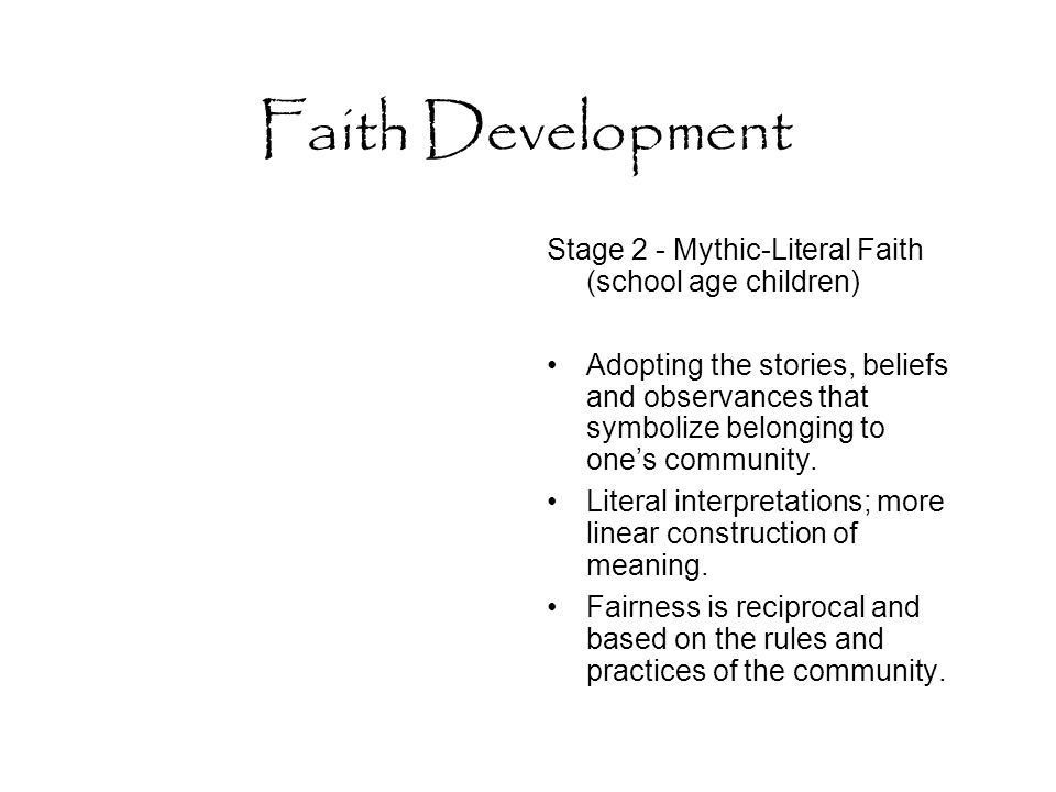 Faith Development Stage 2 - Mythic-Literal Faith (school age children) Adopting the stories, beliefs and observances that symbolize belonging to one's