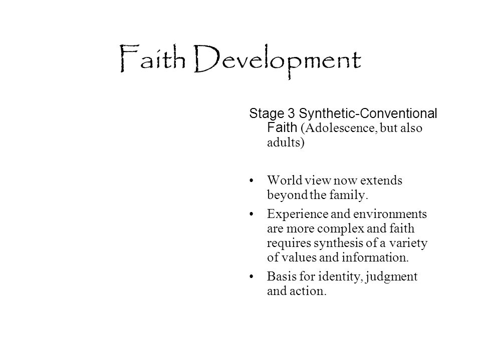 Faith Development Stage 3 Synthetic-Conventional Faith (Adolescence, but also adults) World view now extends beyond the family. Experience and environ