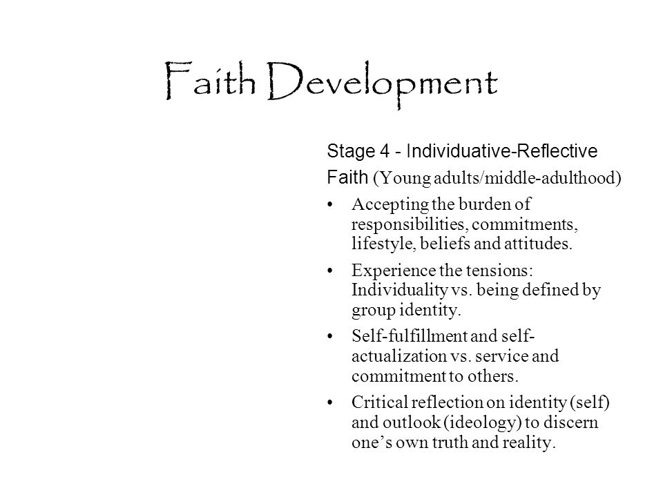 Faith Development Stage 4 - Individuative-Reflective Faith (Young adults/middle-adulthood) Accepting the burden of responsibilities, commitments, life