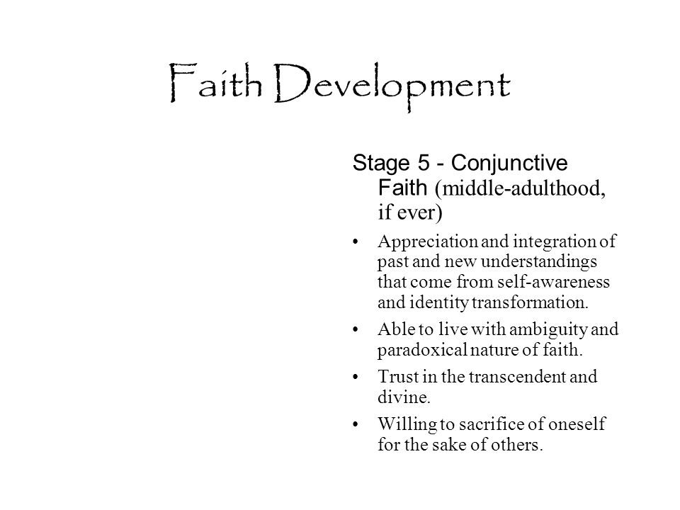 Faith Development Stage 5 - Conjunctive Faith (middle-adulthood, if ever) Appreciation and integration of past and new understandings that come from self-awareness and identity transformation.