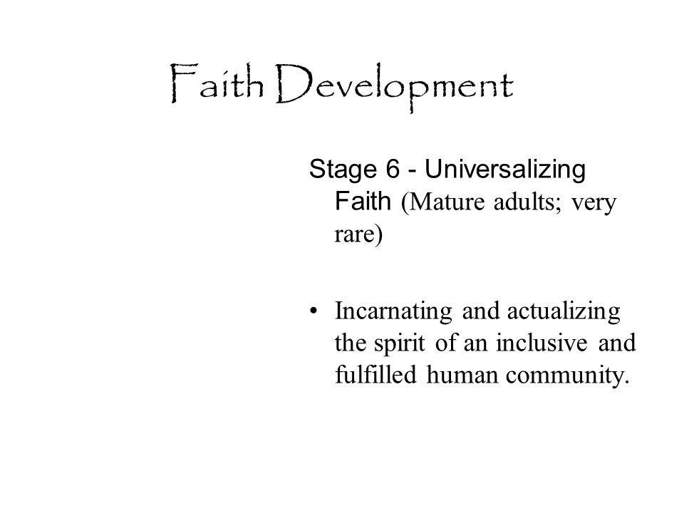 Faith Development Stage 6 - Universalizing Faith (Mature adults; very rare) Incarnating and actualizing the spirit of an inclusive and fulfilled human community.