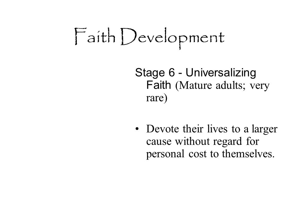 Faith Development Stage 6 - Universalizing Faith (Mature adults; very rare) Devote their lives to a larger cause without regard for personal cost to t