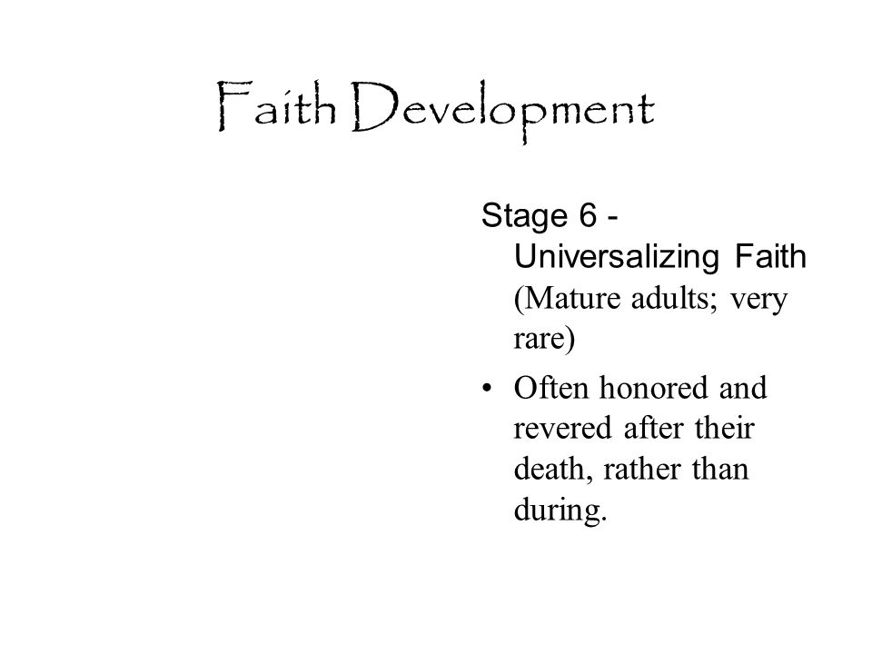 Faith Development Stage 6 - Universalizing Faith (Mature adults; very rare) Often honored and revered after their death, rather than during.