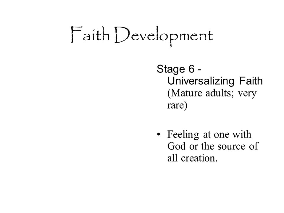 Faith Development Stage 6 - Universalizing Faith (Mature adults; very rare) Feeling at one with God or the source of all creation.