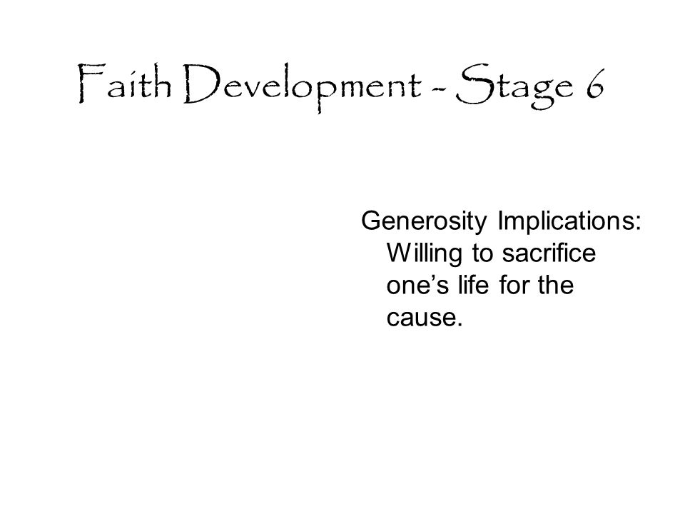 Faith Development - Stage 6 Generosity Implications: Willing to sacrifice one's life for the cause.