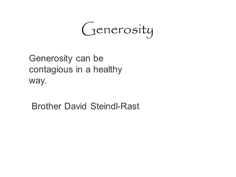 Generosity Generosity can be contagious in a healthy way. Brother David Steindl-Rast