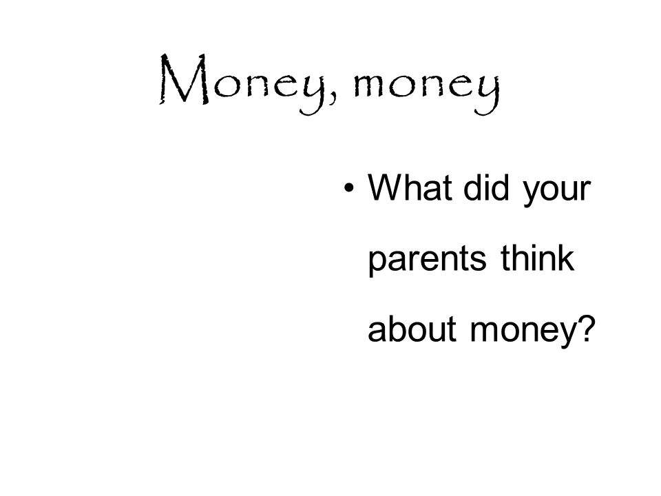 Money, money What did your parents think about money