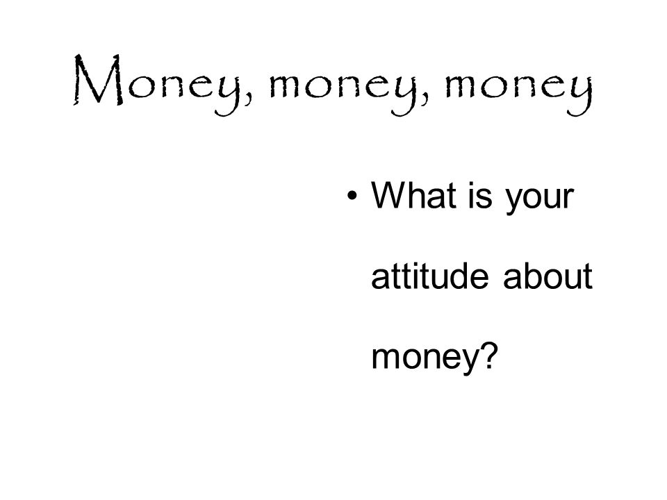 Money, money, money What is your attitude about money