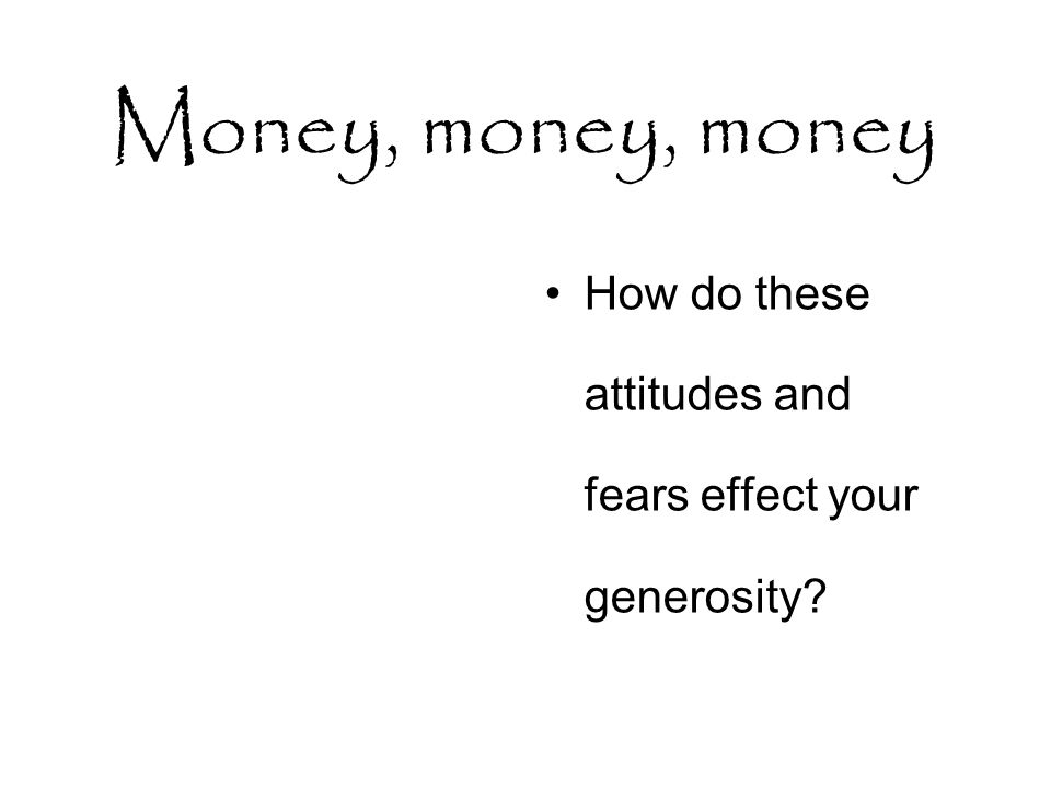 Money, money, money How do these attitudes and fears effect your generosity
