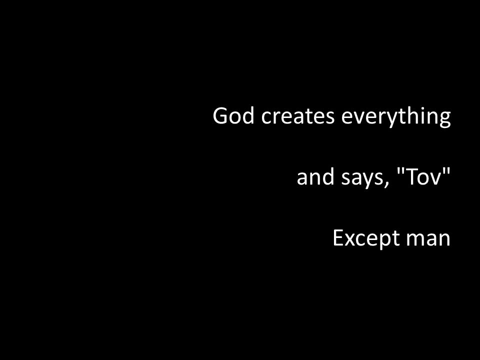 God creates everything and says, Tov Except man