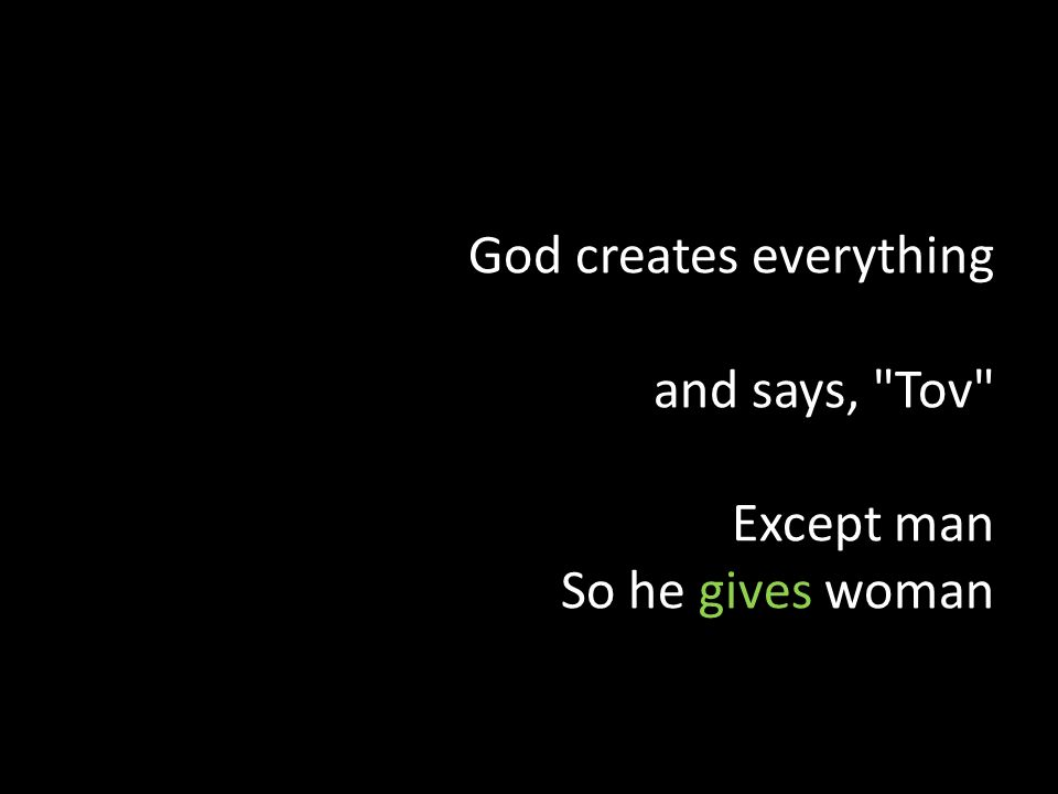God creates everything and says, Tov Except man So he gives woman