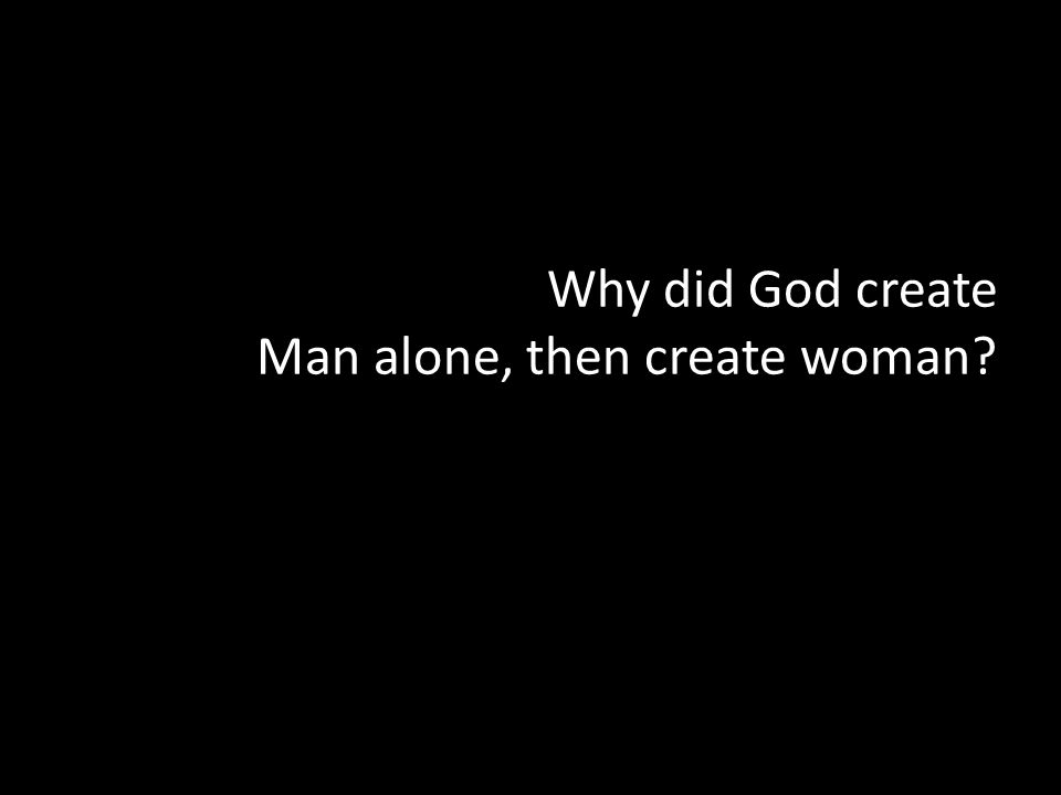 Why did God create Man alone, then create woman?