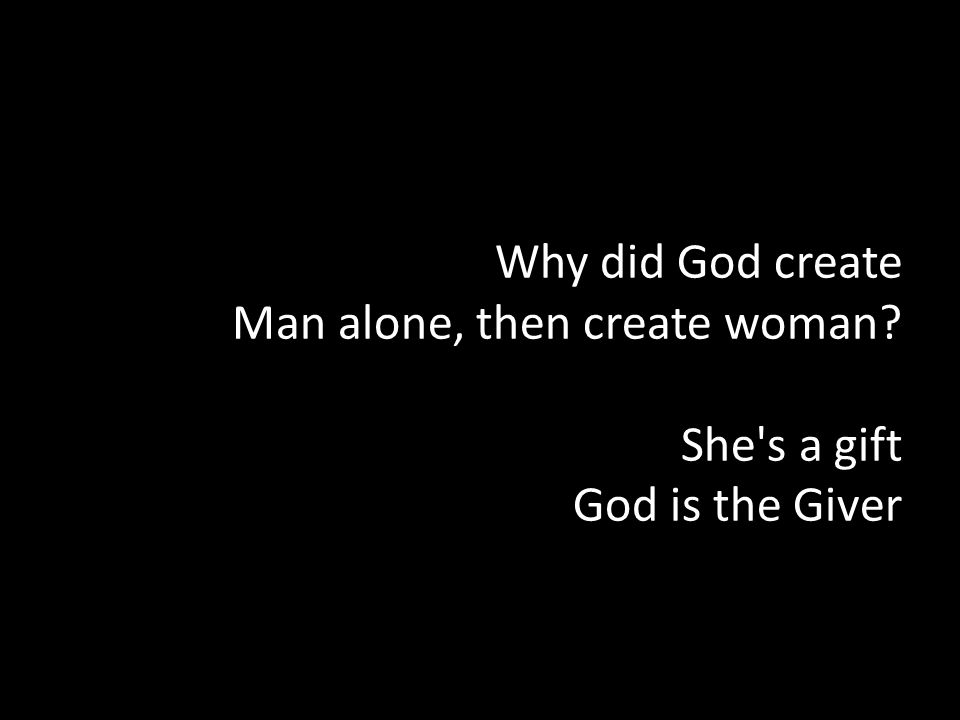 Why did God create Man alone, then create woman? She's a gift God is the Giver