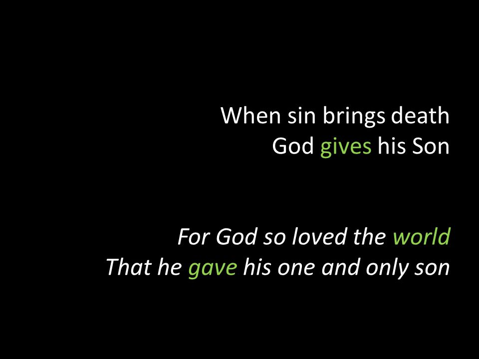 When sin brings death God gives his Son For God so loved the world That he gave his one and only son