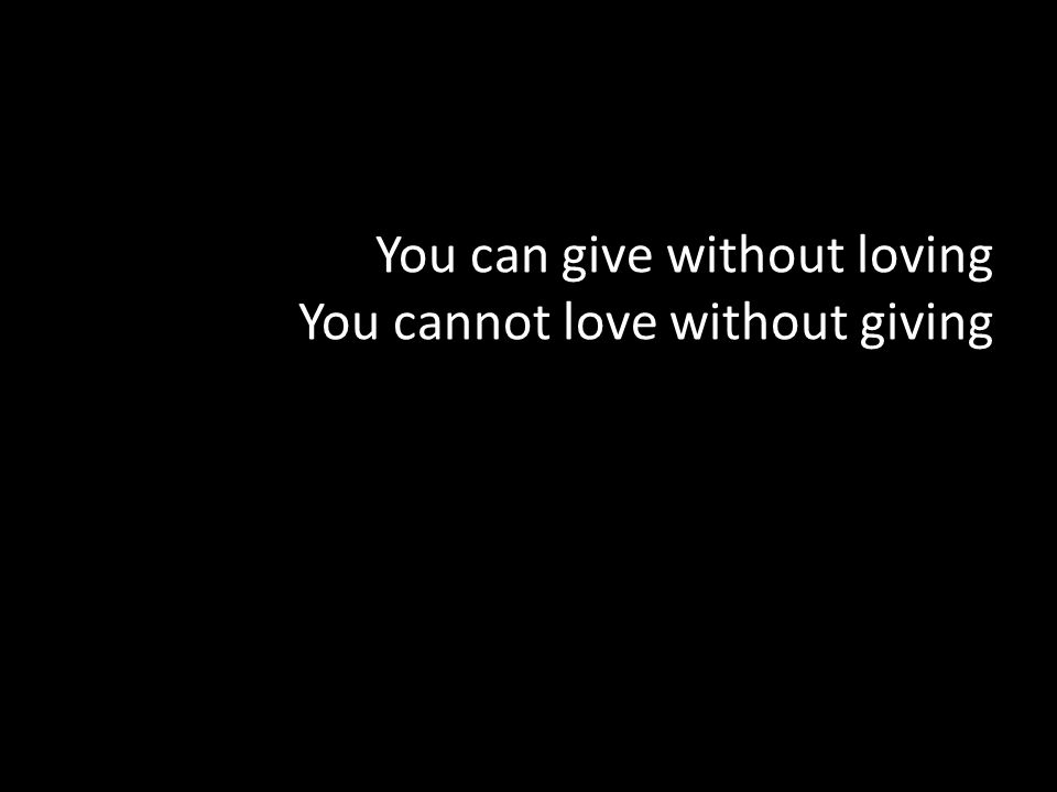 You can give without loving You cannot love without giving