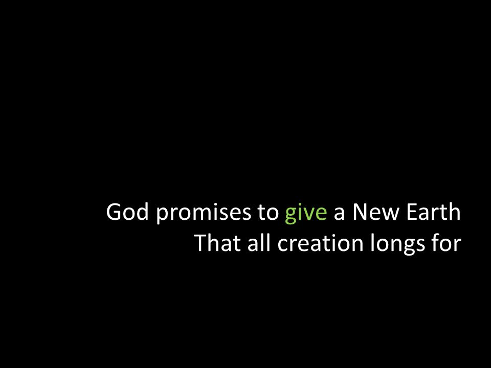God promises to give a New Earth That all creation longs for