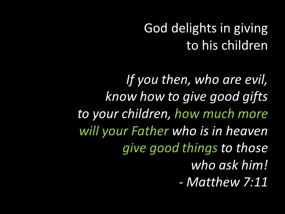 God delights in giving to his children If you then, who are evil, know how to give good gifts to your children, how much more will your Father who is