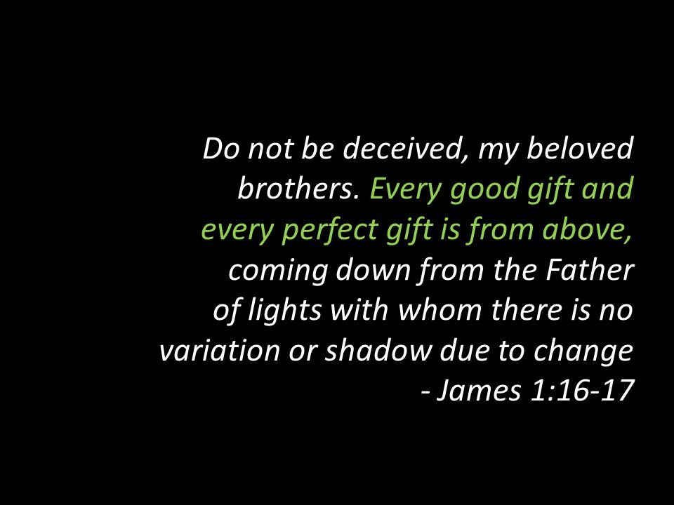 Do not be deceived, my beloved brothers. Every good gift and every perfect gift is from above, coming down from the Father of lights with whom there i