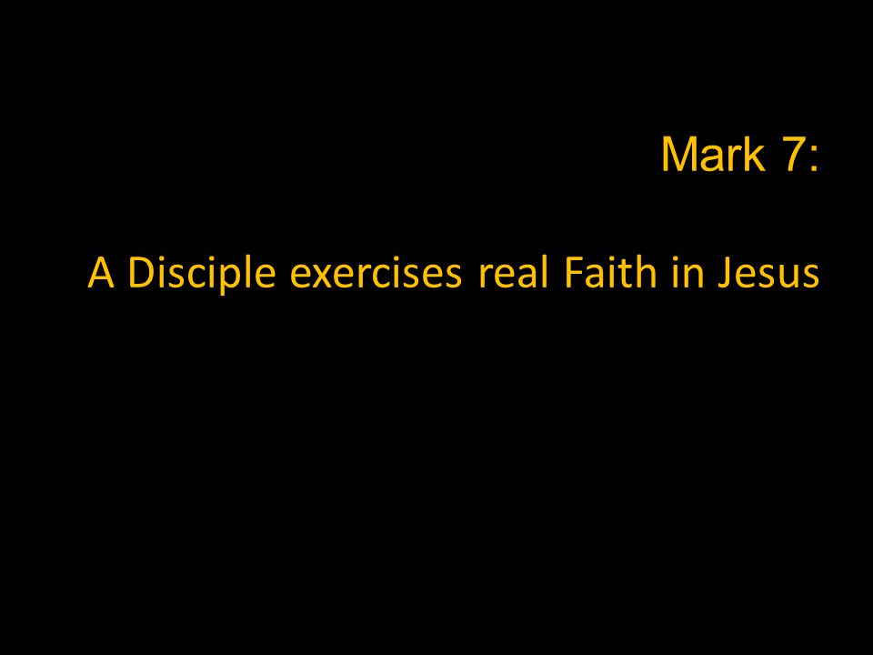 Mark 7: A Disciple exercises real Faith in Jesus