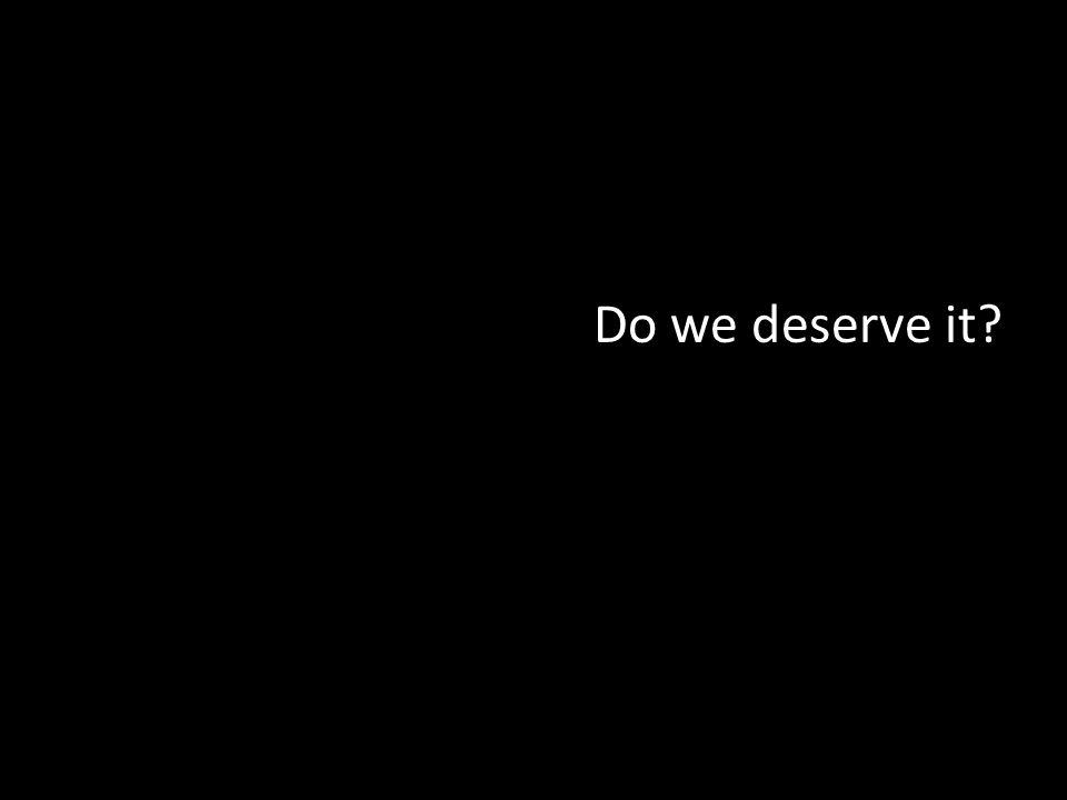 Do we deserve it