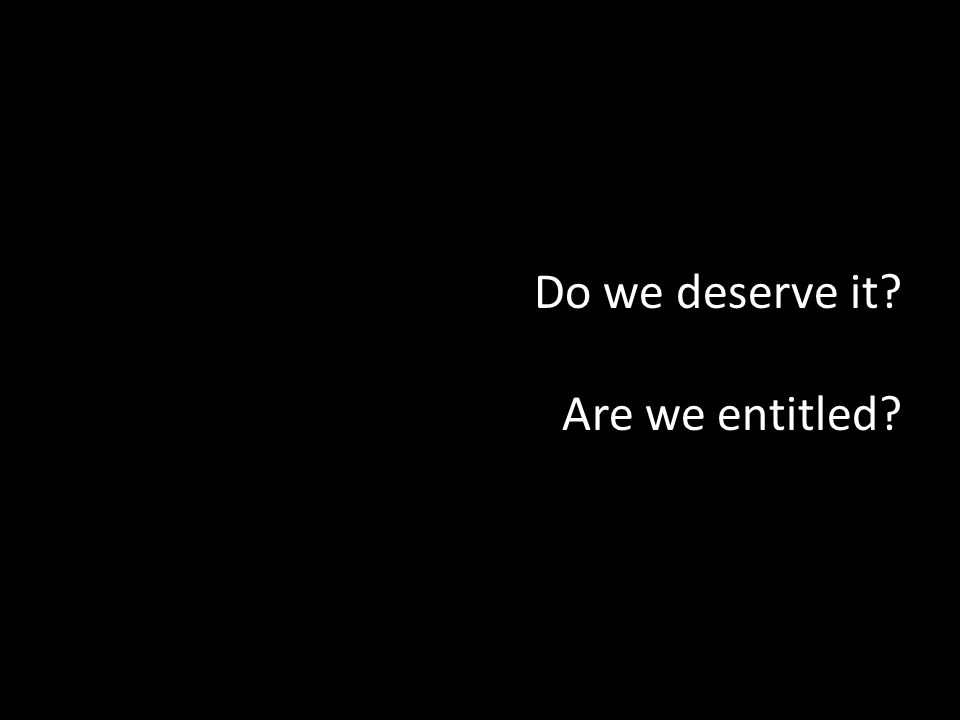 Do we deserve it? Are we entitled?