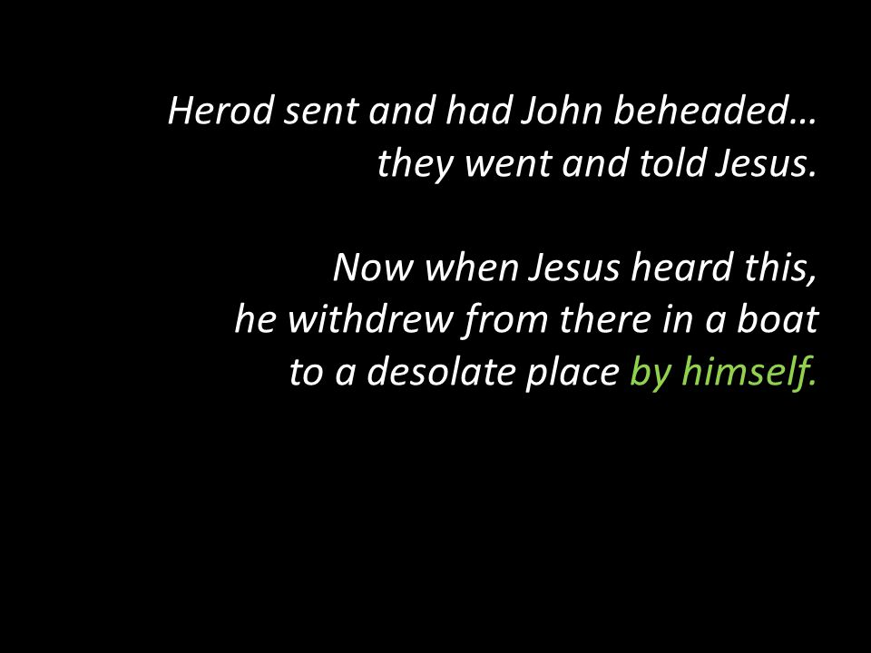 Herod sent and had John beheaded… they went and told Jesus. Now when Jesus heard this, he withdrew from there in a boat to a desolate place by himself