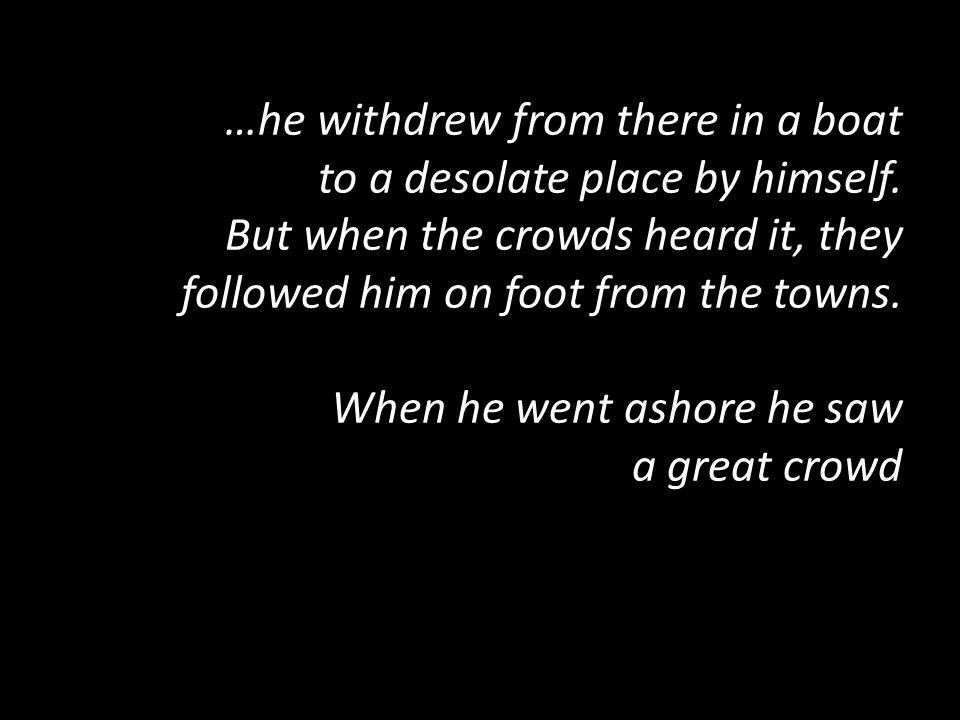 …he withdrew from there in a boat to a desolate place by himself. But when the crowds heard it, they followed him on foot from the towns. When he went