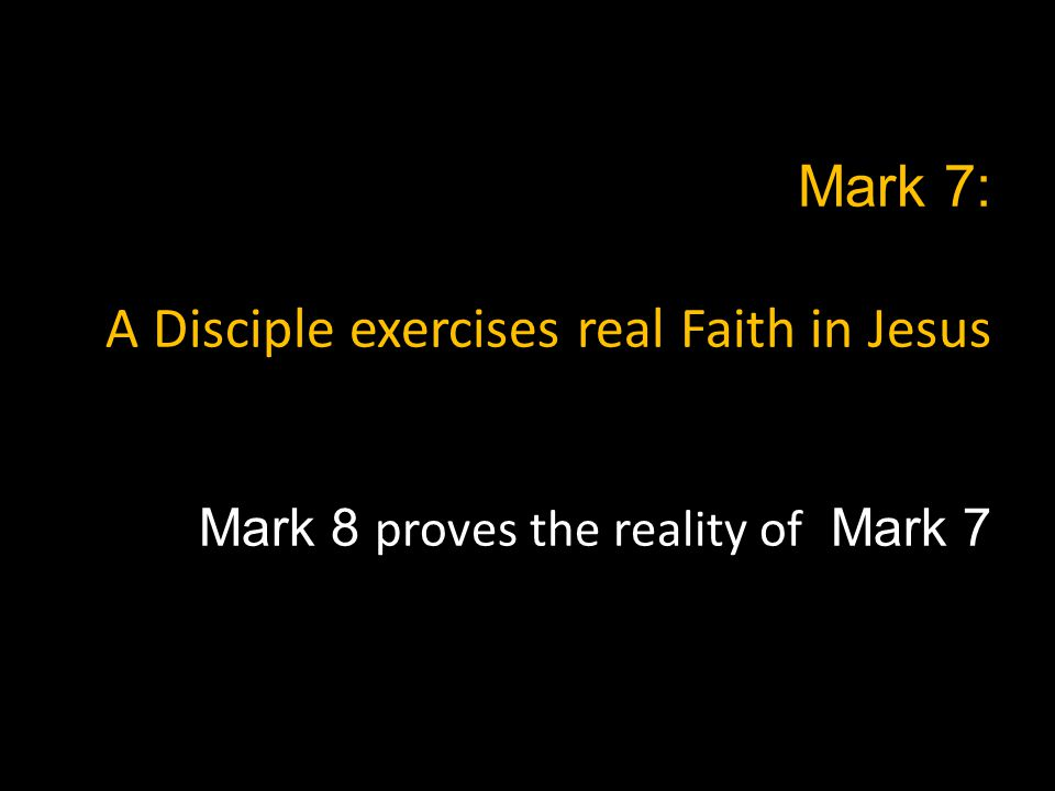 Mark 7: A Disciple exercises real Faith in Jesus Mark 8 proves the reality of Mark 7