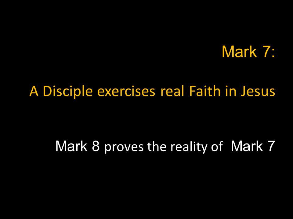 Mark 8: A Disciple is generous, like Jesus Mark 8 proves Mark 7 A Disciple exercises real faith in Jesus Faith is the key…