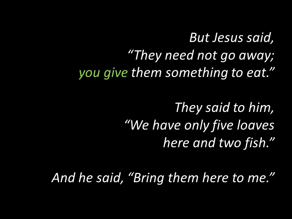 But Jesus said, They need not go away; you give them something to eat. They said to him, We have only five loaves here and two fish. And he said, Bring them here to me.