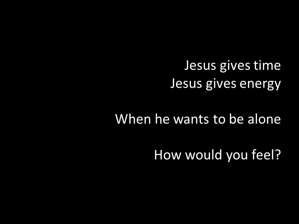 Jesus gives time Jesus gives energy When he wants to be alone How would you feel?