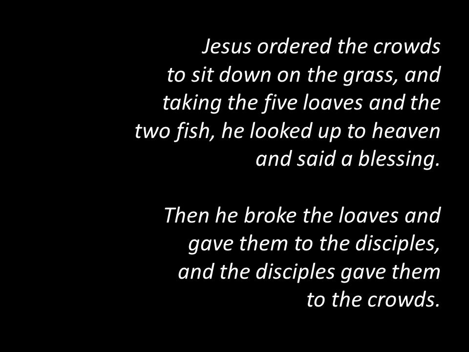 Jesus ordered the crowds to sit down on the grass, and taking the five loaves and the two fish, he looked up to heaven and said a blessing.