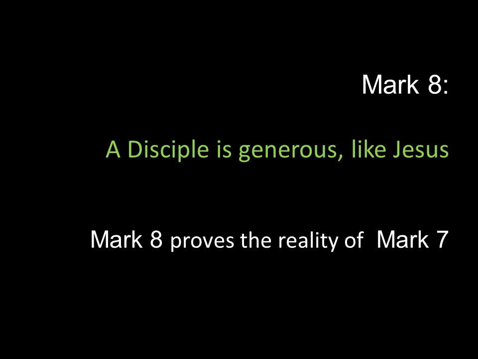 Mark 8: A Disciple is generous, like Jesus Mark 8 proves the reality of Mark 7
