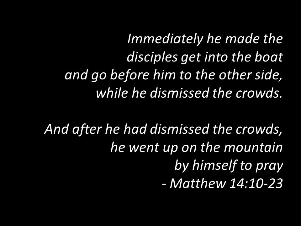 Immediately he made the disciples get into the boat and go before him to the other side, while he dismissed the crowds.