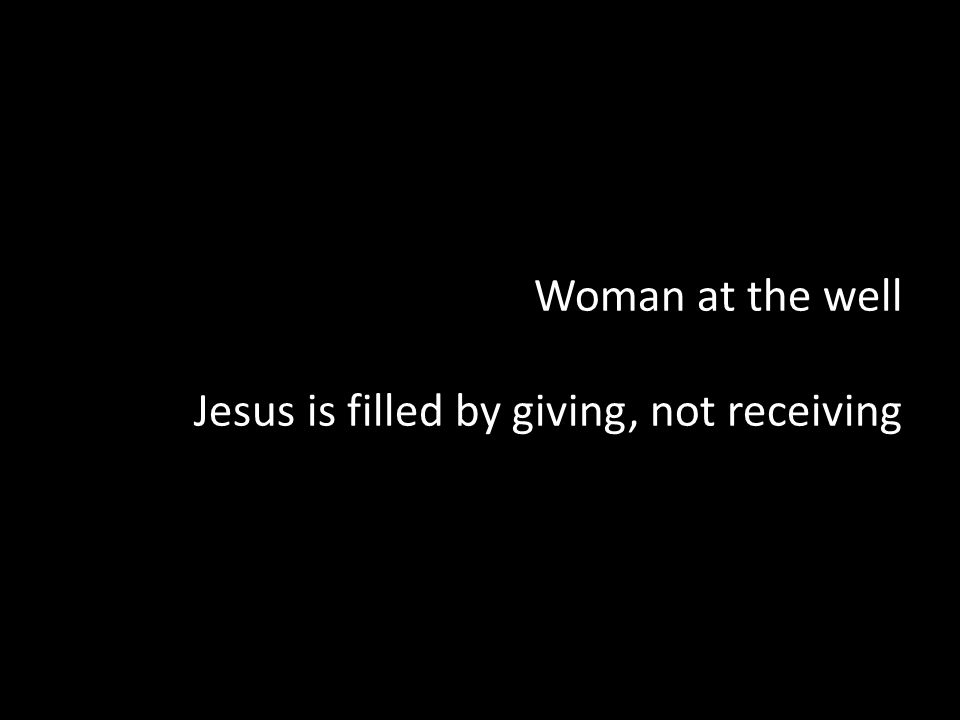 Woman at the well Jesus is filled by giving, not receiving