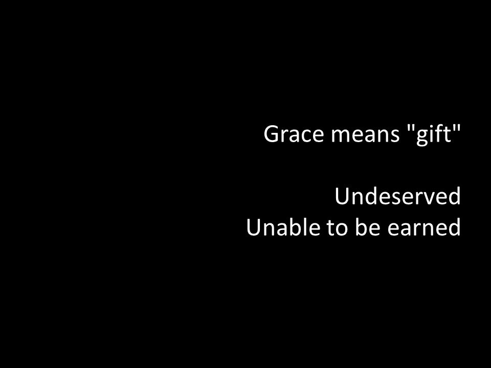 Grace means gift Undeserved Unable to be earned