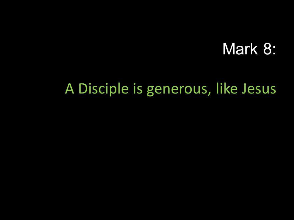 Mark 8: A Disciple is generous, like Jesus
