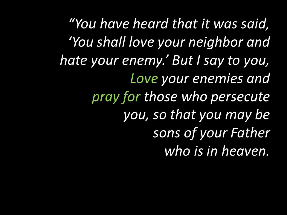 """You have heard that it was said, 'You shall love your neighbor and hate your enemy.' But I say to you, Love your enemies and pray for those who perse"