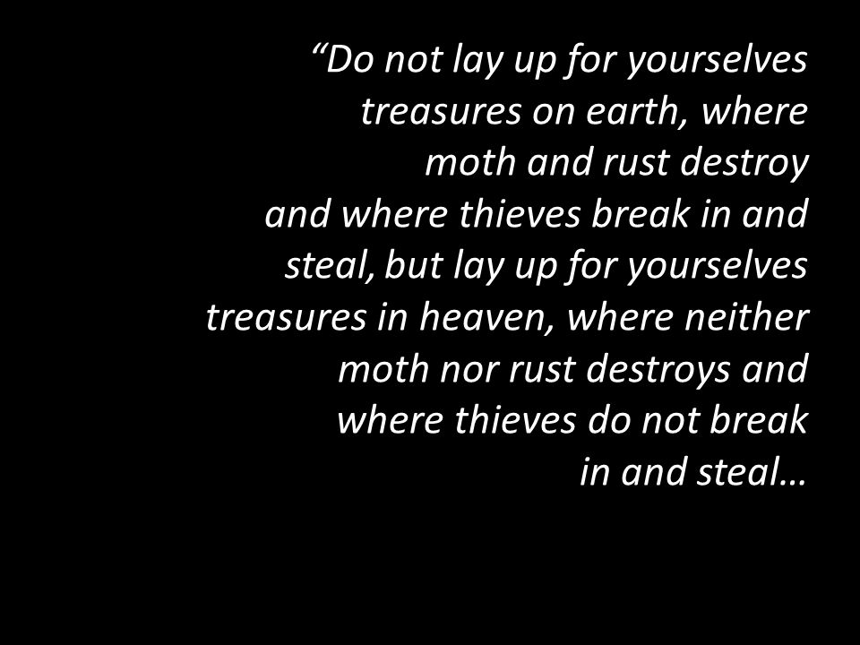 """Do not lay up for yourselves treasures on earth, where moth and rust destroy and where thieves break in and steal, but lay up for yourselves treasure"