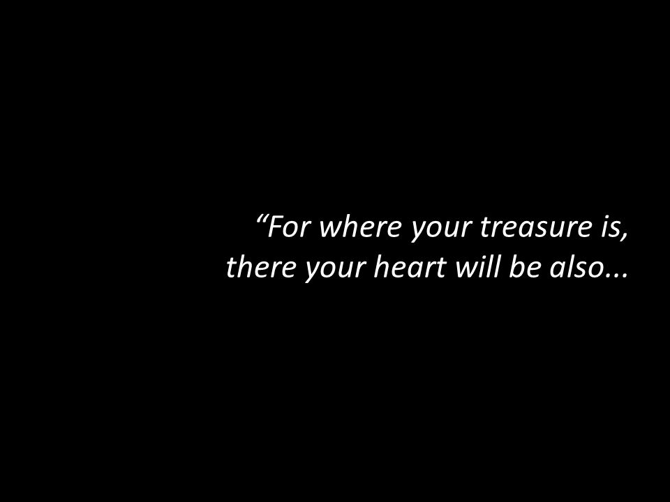 """For where your treasure is, there your heart will be also..."