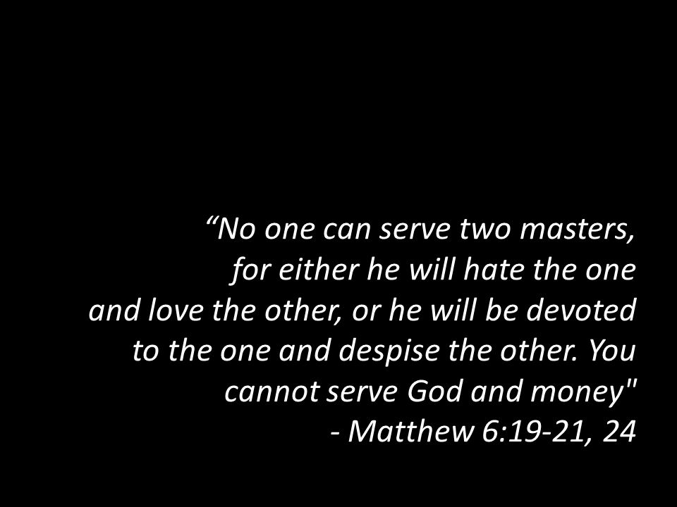 No one can serve two masters, for either he will hate the one and love the other, or he will be devoted to the one and despise the other.
