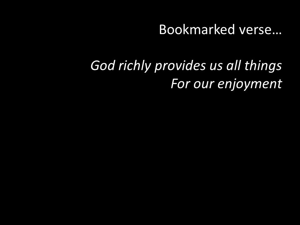 Bookmarked verse… God richly provides us all things For our enjoyment