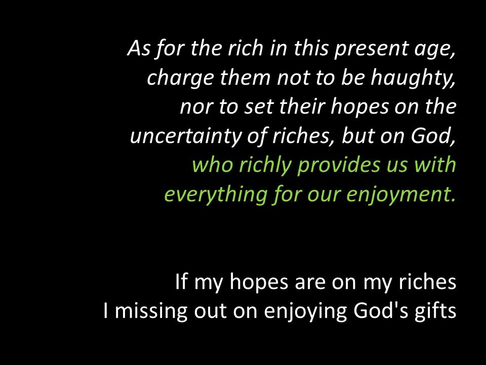 As for the rich in this present age, charge them not to be haughty, nor to set their hopes on the uncertainty of riches, but on God, who richly provides us with everything for our enjoyment.