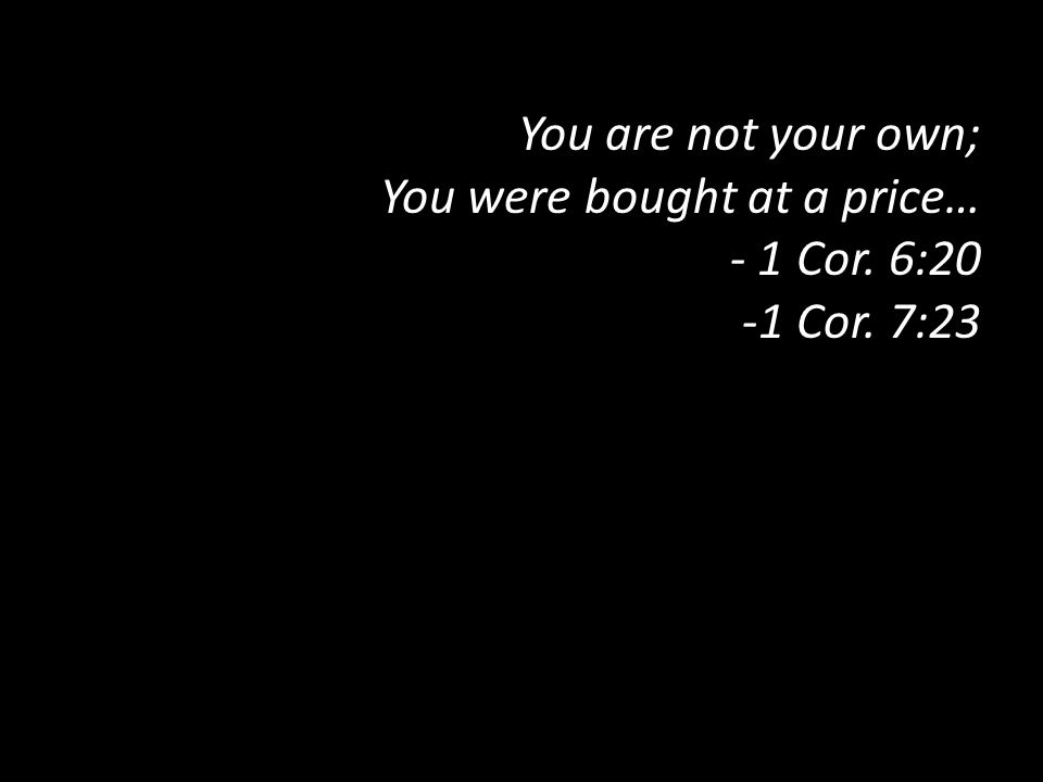 You are not your own; You were bought at a price… - 1 Cor. 6:20 -1 Cor. 7:23