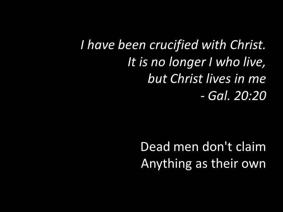 I have been crucified with Christ. It is no longer I who live, but Christ lives in me - Gal. 20:20 Dead men don't claim Anything as their own