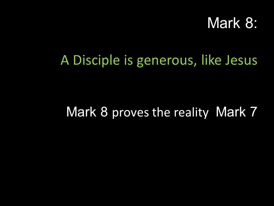 Mark 8: A Disciple is generous, like Jesus Mark 8 proves the reality Mark 7